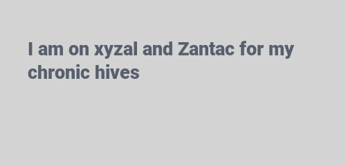 I am on xyzal and Zantac for my chronic hives