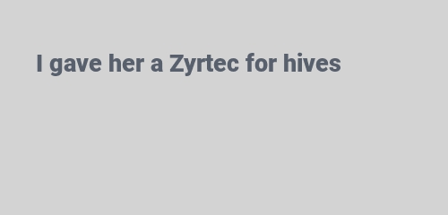 I gave her a Zyrtec for hives