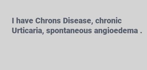 I have Chrons Disease chronic Urticaria, spontaneous angioedema