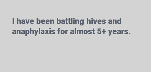 I have been battling hives and anaphylaxis for almost 5+ years