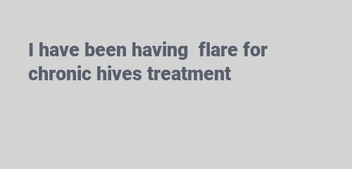 I have been having flare for chronic hives treatment