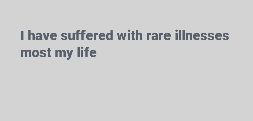 I have suffered with rare illnesses most my life