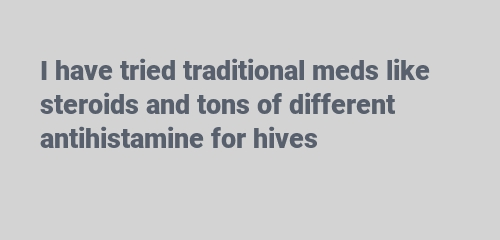 I have tried traditional meds like steroids and tons of different antihistamine for hives
