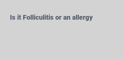 Is it Folliculitis or an allergy
