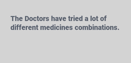 The Doctors have tried a lot of different medicines combinations.