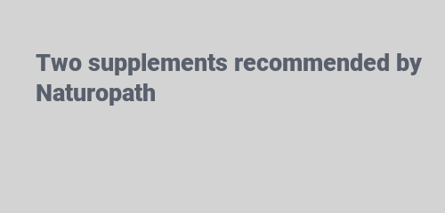 Two supplements recommended by Naturopath