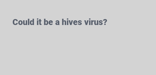 Could it be a hives virus