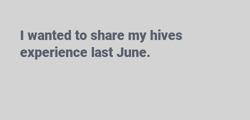 I wanted to share my hives experience last June