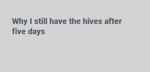 Why I still have the hives after five days