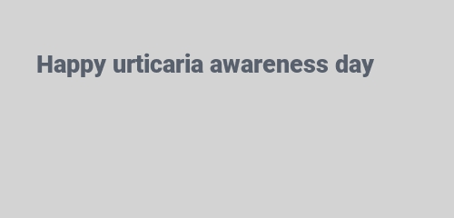 Happy urticaria awareness day