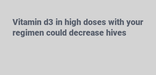 Vitamin d3 in high doses with your regimen could decrease hives
