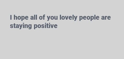 lovely people are staying positive
