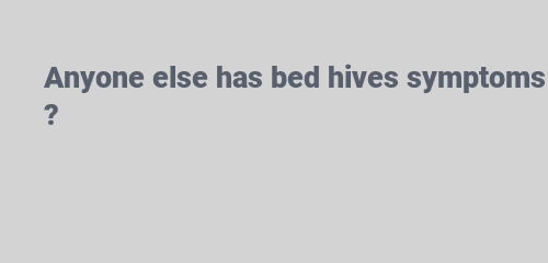 Anyone else has bed hives symptoms