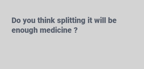 Do you think splitting it will be enough medicine ?