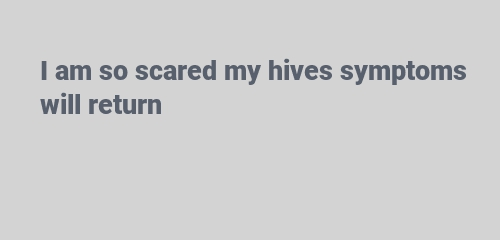 I am so scared my hives symptoms will return