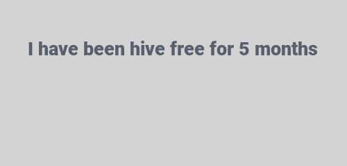 I have been hive free for 5 months