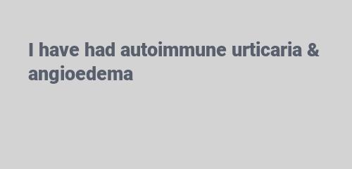I have had autoimmune urticaria & angioedema