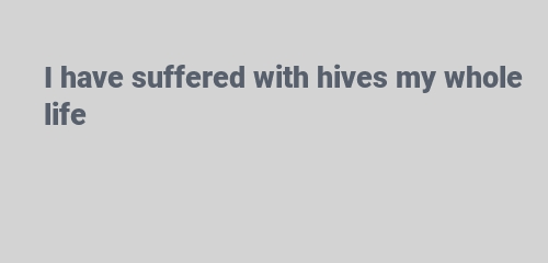 I have suffered with hives my whole life