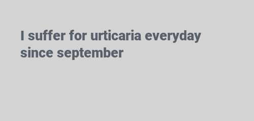 I suffer for urticaria everyday since september