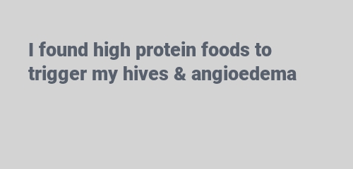 I found high protein foods to trigger my hives & angioedema