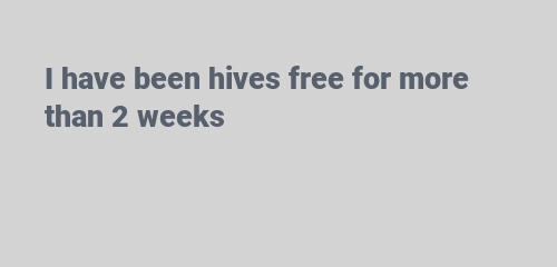 I have been hives free for more than 2 weeks