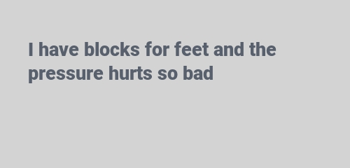 I have blocks for feet and the pressure hurts so bad