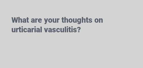 your thoughts on urticarial vasculitis