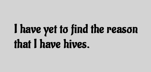 I have yet to find the reason that I have hives.