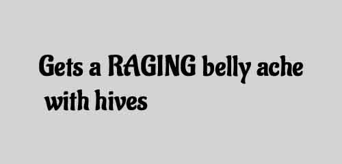 Gets a RAGING belly ache With hives