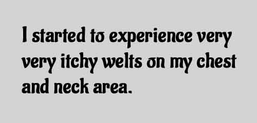 I started to experience very very itchy welts on my chest and neck area.