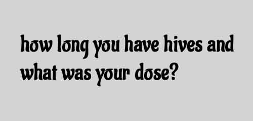 how long you have hives and what was your dose?