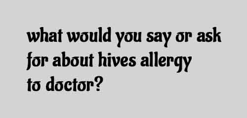 what would you say or ask for about hives allergy to doctor?