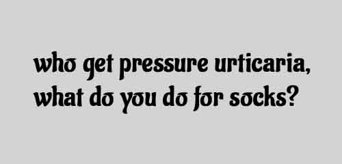 who get pressure urticariawhat do you do for sock