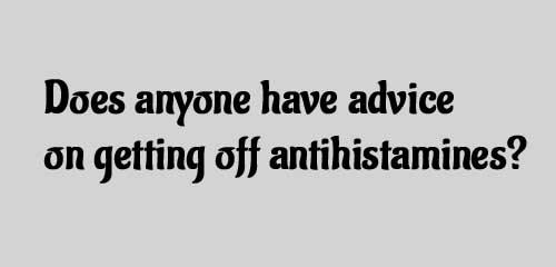 Does anyone have advice on getting off antihistamines