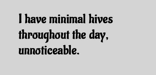 I have minimal hives throughout the day, unnoticeable.