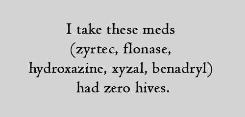 I take these meds (zyrtec, flonase, hydroxazine, xyzal, benadryl) had zero hives.