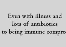 Even with illness and lots of antibiotics due to being immune compromised