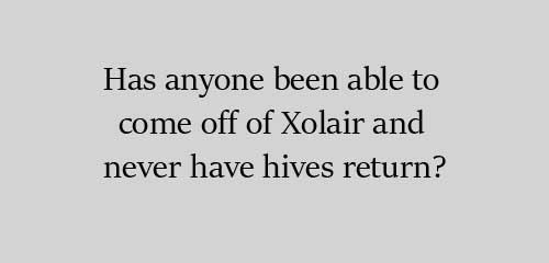 Has anyone been able to come off of Xolair and never have hives return