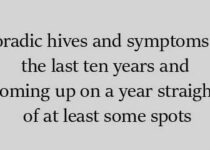 Sporadic hives and symptoms for the last ten years and coming up on a year straight of at least some spots