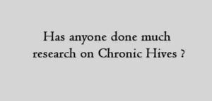 Has anyone done much research on Chronic Hives