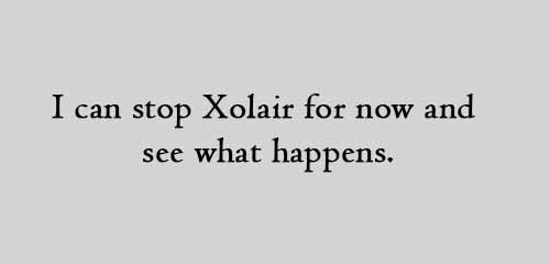 I can stop Xolair for now and see what happens.