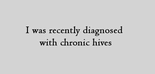 I was recently diagnosed with chronic hives