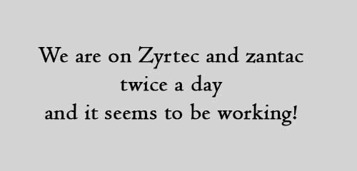 We are on Zyrtec and zantac twice a day and it seems to be working!