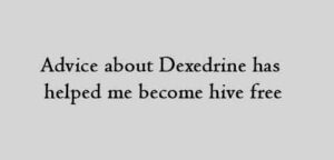 Advice about Dexedrine has helped me become hive free