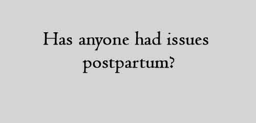 Has anyone had issues postpartum