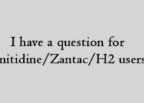 I have a question for ranitidine Zantac H2 users