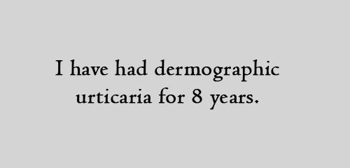 I have had dermographic urticaria for 8 years.