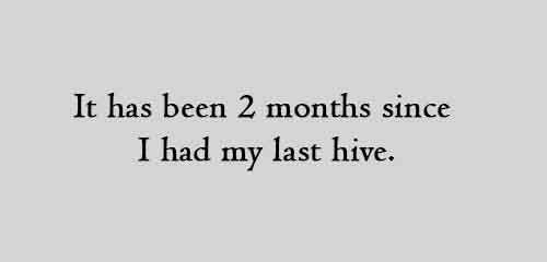 It has been 2 months since I had my last hive.