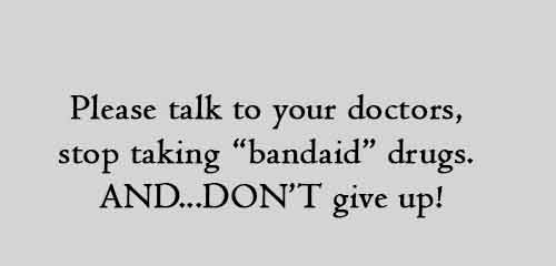 "Please talk to your doctors, stop taking ""bandaid"" drugs. AND...DON'T give up!"