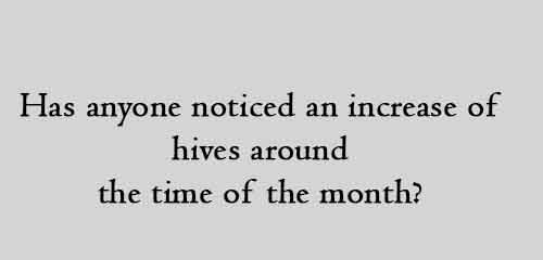 has anyone noticed an increase of hives around the time of the month